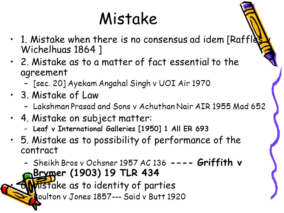 Mistake 1. Mistake when there is no consensus ad idem [Raffles v Wichelhuas 1864 ] 2. Mistake as to a matter of fact essential to the agreement.